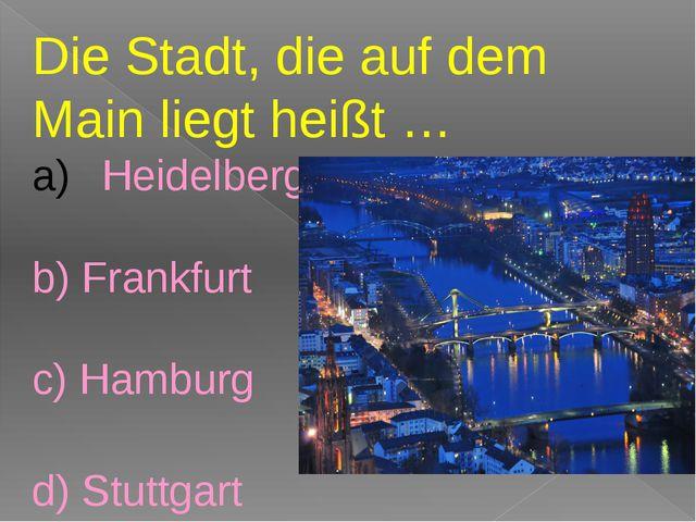 Die Stadt, die auf dem Main liegt heißt … Heidelberg b) Frankfurt c) Hamburg...