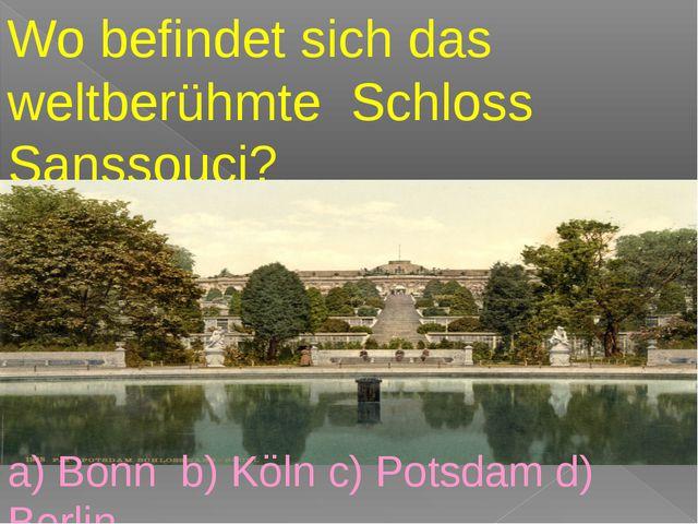 Wo befindet sich das weltberühmte Schloss Sanssouci? a) Bonn b) Köln c) Pots...