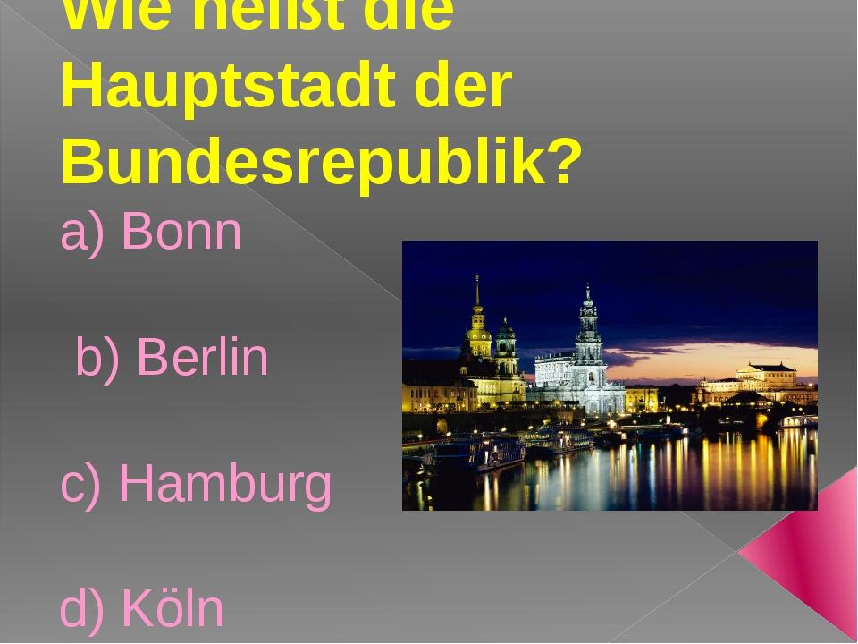 Wie heißt die Hauptstadt der Bundesrepublik? a) Bonn b) Berlin c) Hamburg d)...