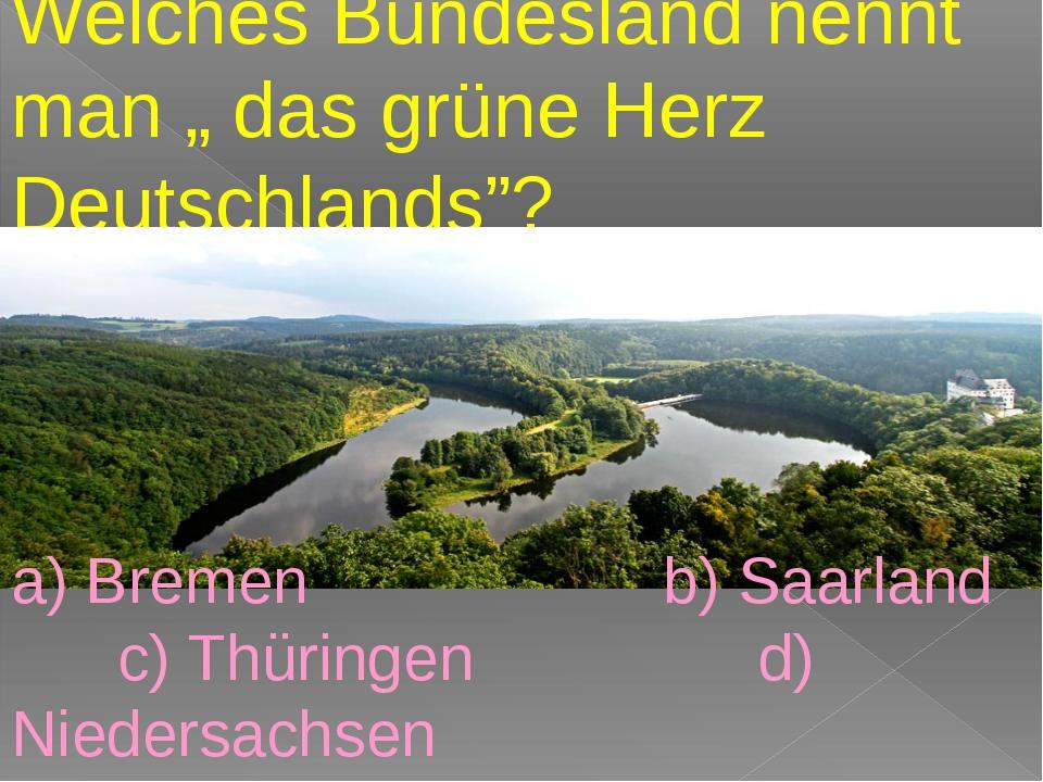 """Welches Bundesland nennt man """" das grüne Herz Deutschlands""""? a) Bremen b) Sa..."""