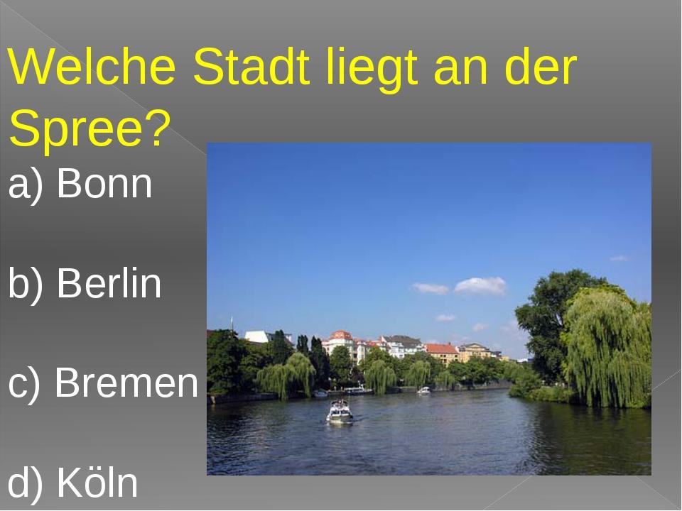 Welche Stadt liegt an der Spree? a) Bonn b) Berlin c) Bremen d) Köln