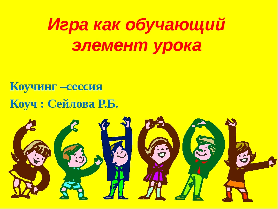 Игра как обучающий элемент урока Коучинг –сессия Коуч : Сейлова Р.Б.