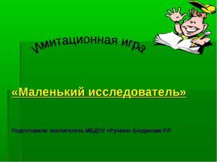 «Маленький исследователь» Подготовила: воспитатель МБДОУ «Ручеек» Богданова Р