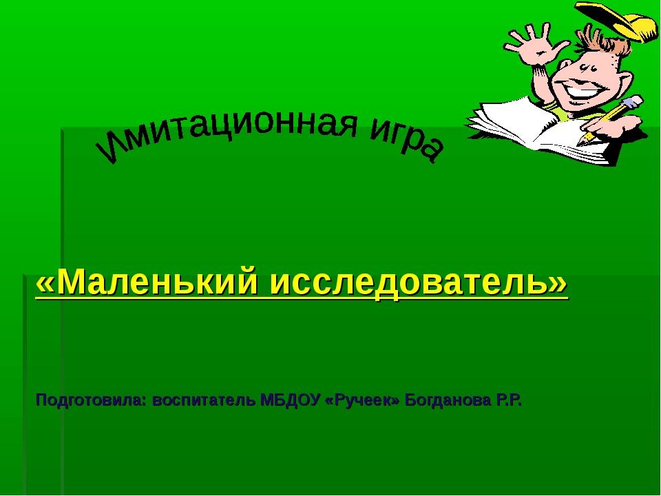 «Маленький исследователь» Подготовила: воспитатель МБДОУ «Ручеек» Богданова Р...
