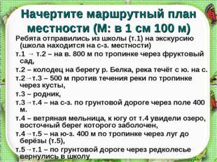 Начертите маршрутный план местности (М: в 1 см 100 м) Ребята отправились из ш