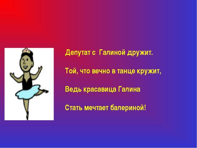 Депутат с Галиной дружит. Той, что вечно в танце кружит, Ведь красавица Галин...