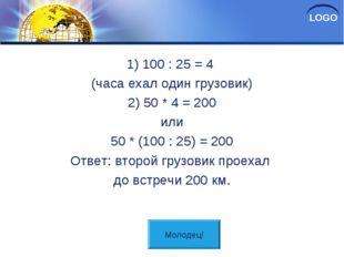 Решение 1) 100 : 25 = 4 (часа ехал один грузовик) 2) 50 * 4 = 200 или 50 * (1