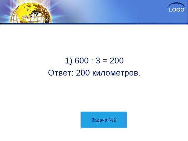 Решение 1) 600 : 3 = 200 Ответ: 200 километров. Задача №2 LOGO