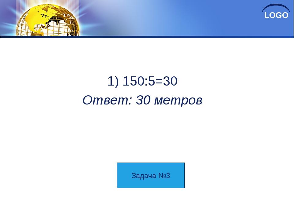 Решение 1) 150:5=30 Ответ: 30 метров Задача №3 LOGO