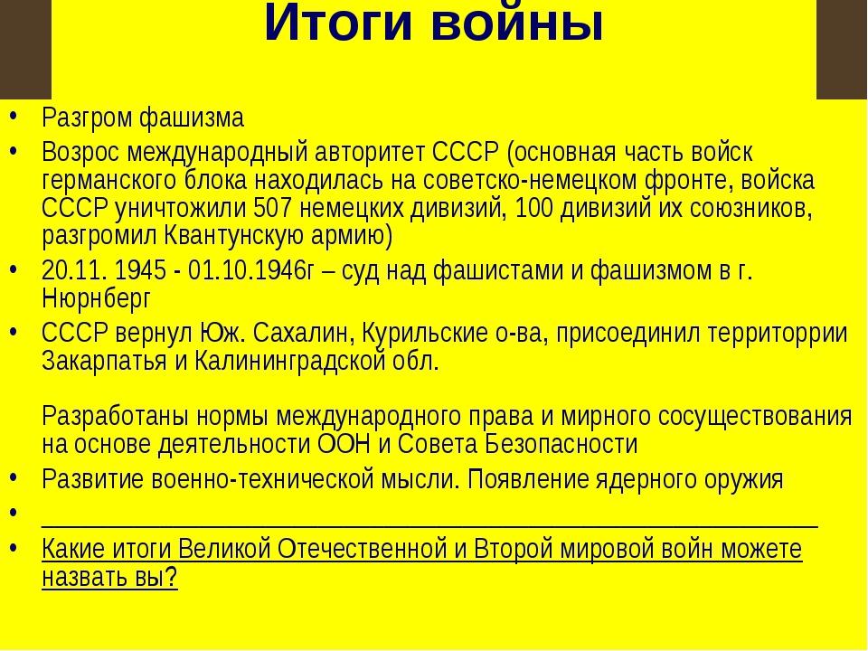 Итоги войны Разгром фашизма Возрос международный авторитет СССР (основная час...