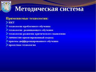 Методическая система Применяемые технологии: ИКТ технология проблемного обуче