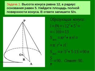 Задача 1. Высота конуса равна 12, а радиус основания равен 5. Найдите площадь