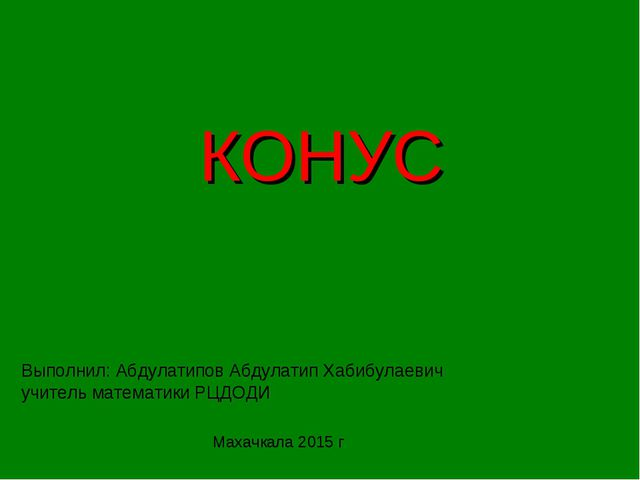КОНУС Выполнил: Абдулатипов Абдулатип Хабибулаевич учитель математики РЦДОДИ...