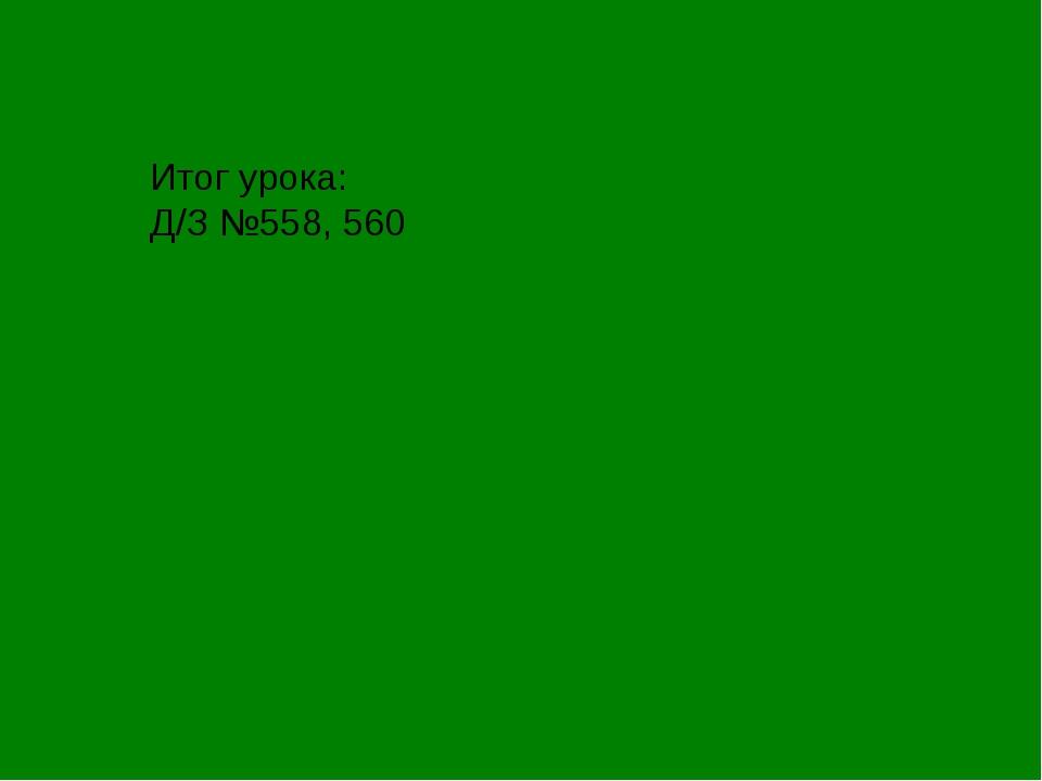 Итог урока: Д/З №558, 560