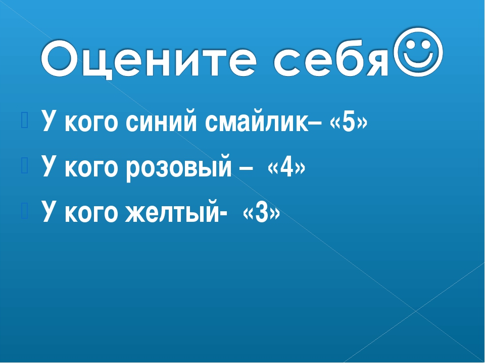 У кого синий смайлик– «5» У кого розовый – «4» У кого желтый- «3»