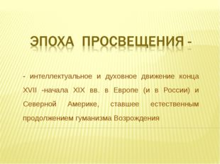 - интеллектуальное и духовное движение конца XVII -начала XIX вв. в Европе (и