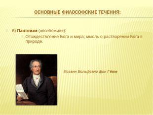 6) Пантеизм («всебожие»): Отождествление Бога и мира; мысль о растворении Бог
