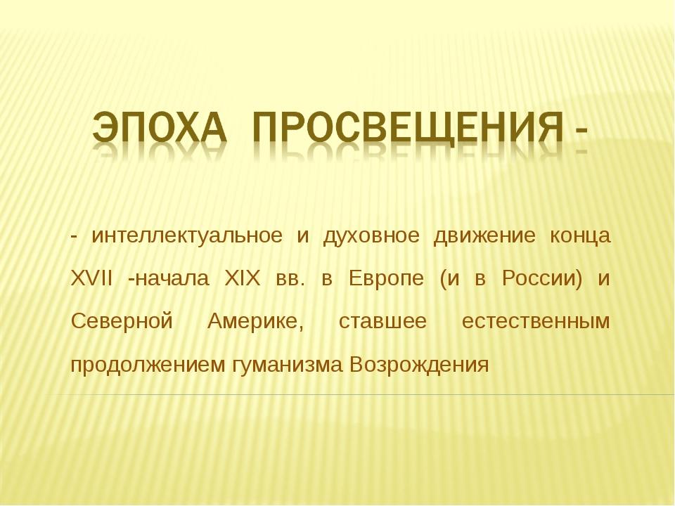 - интеллектуальное и духовное движение конца XVII -начала XIX вв. в Европе (и...