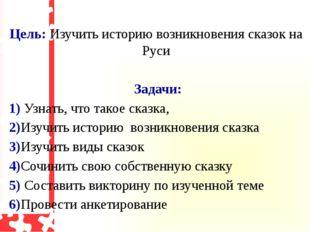 Цель: Изучить историю возникновения сказок на Руси Задачи: 1) Узнать, что та