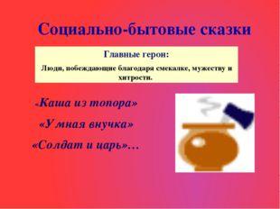 Социально-бытовые сказки «Каша из топора» «Умная внучка» «Солдат и царь»… Гла