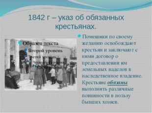 1842 г – указ об обязанных крестьянах. Помещики по своему желанию освобождают