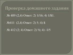 № 409 (2,4) Ответ: 2) 1/16; 4) 1/81. №411 (2,4) Ответ: 2) 5; 4) 8 № 412 (2; 4