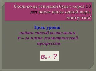 Цель урока: найти способ вычисления n – го члена геометрической прогрессии вn