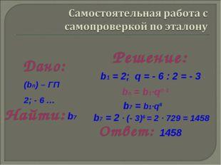 b1 = 2; q = - 6 : 2 = - 3 b7 = b1·q6 bn = b1·qn-1 b7 = 2 · (- 3)6 = 2 · 729 =