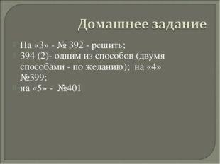 На «3» - № 392 - решить; 394 (2)- одним из способов (двумя способами - по жел