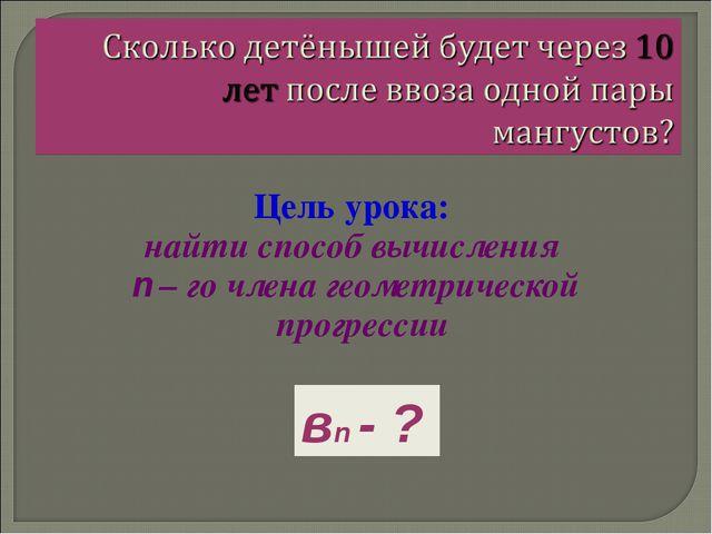Цель урока: найти способ вычисления n – го члена геометрической прогрессии вn...