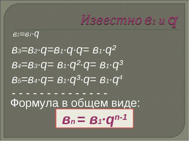 в2=в1·q в3=в2·q=в1·q·q= в1·q² в4=в3·q= в1·q²·q= в1·q³ в5=в4·q= в1·q³·q= в1·q4...