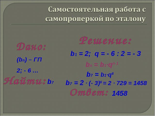 b1 = 2; q = - 6 : 2 = - 3 b7 = b1·q6 bn = b1·qn-1 b7 = 2 · (- 3)6 = 2 · 729 =...