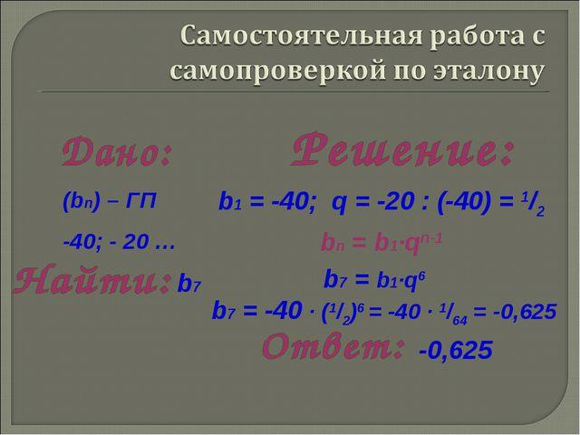b1 = -40; q = -20 : (-40) = 1/2 b7 = b1·q6 bn = b1·qn-1 b7 = -40 · (1/2)6 = -...