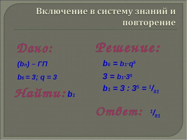 b1 = 3 : 35 = 1/81 b6 = b1·q5 1/81 3 = b1·35