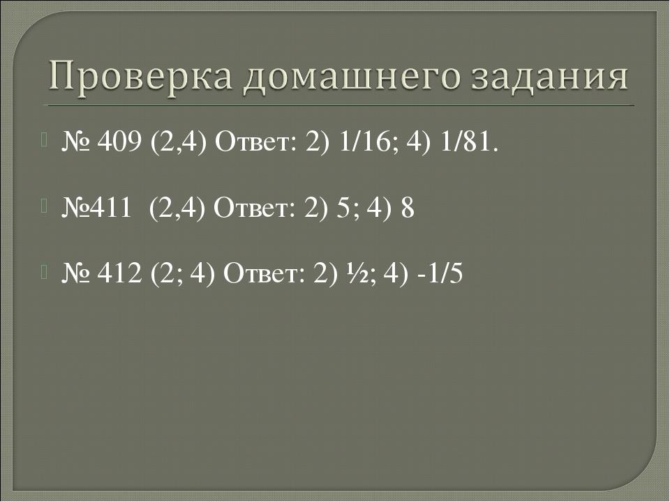 № 409 (2,4) Ответ: 2) 1/16; 4) 1/81. №411 (2,4) Ответ: 2) 5; 4) 8 № 412 (2; 4...