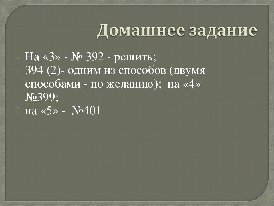 На «3» - № 392 - решить; 394 (2)- одним из способов (двумя способами - по жел...