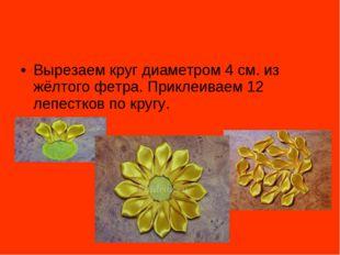Вырезаем круг диаметром 4 см. из жёлтого фетра. Приклеиваем 12 лепестков по к