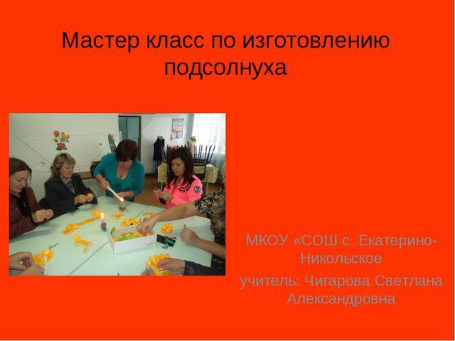 Мастер класс по изготовлению подсолнуха МКОУ «СОШ с. Екатерино-Никольское учи...
