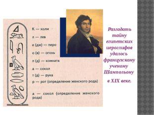 Разгадать тайну египетских иероглифов удалось французскому ученому Шампольон