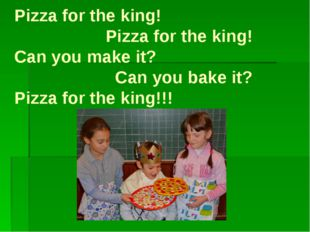 Pizza for the king! Pizza for the king! Can you make it? Can you bake it? Piz