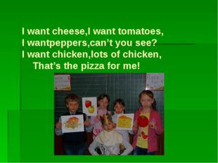 I want cheese,I want tomatoes, I wantpeppers,can't you see? I want chicken,l