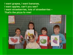 I want grapea, I want bananas, I want apples, can't you see? I want strawberr