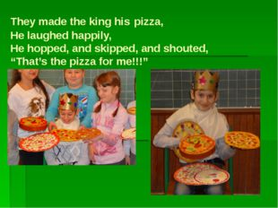 They made the king his pizza, He laughed happily, He hopped, and skipped, and