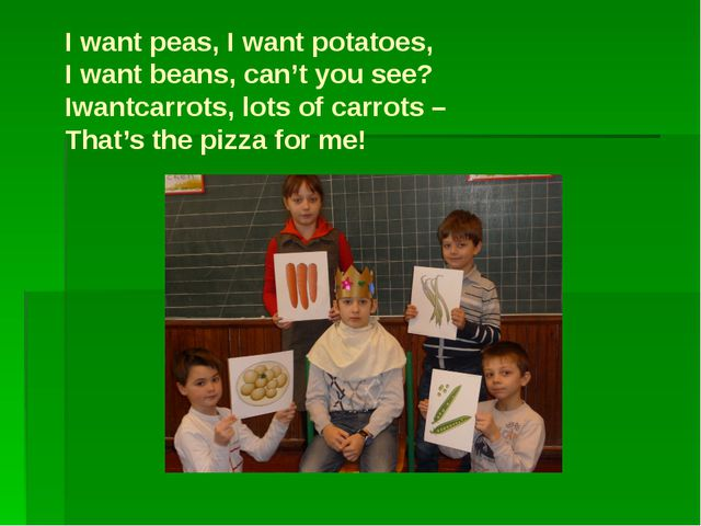 I want peas, I want potatoes, I want beans, can't you see? Iwantcarrots, lots...