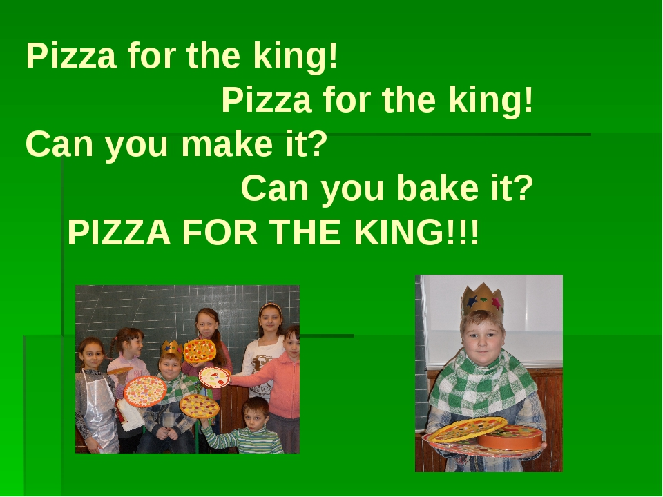 Pizza for the king! Pizza for the king! Can you make it? Can you bake it? PIZ...