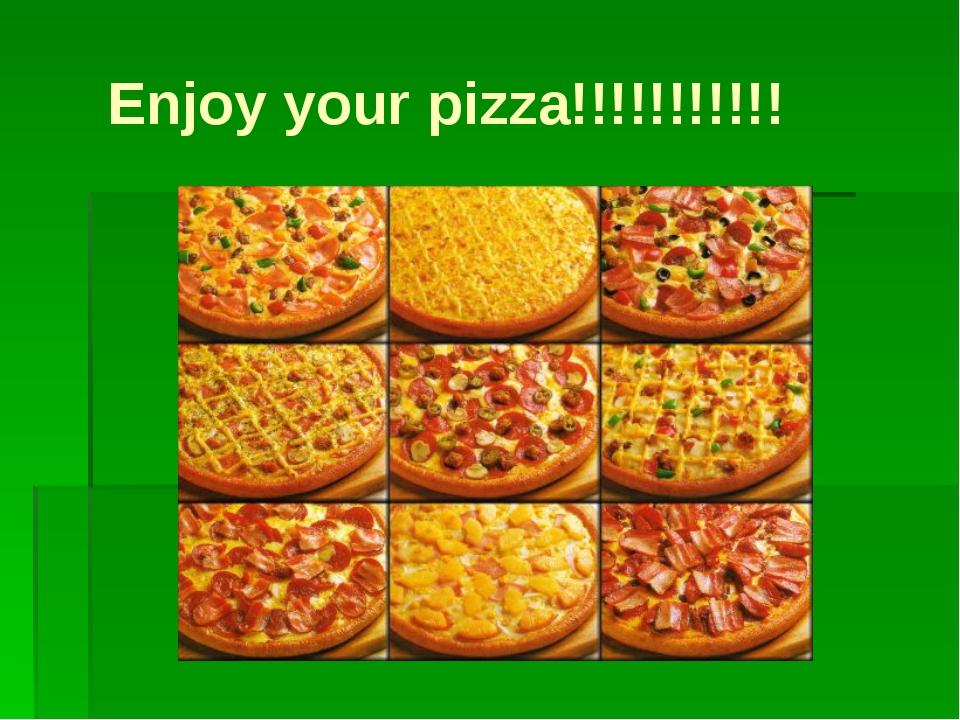 Enjoy your pizza!!!!!!!!!!!