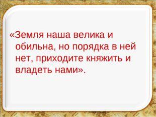 «Земля наша велика и обильна, но порядка в ней нет, приходите княжить и владе