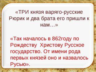 «ТРИ князя варяго-русские Рюрик и два брата его пришли к нам…» «Так началось
