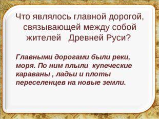 Что являлось главной дорогой, связывающей между собой жителей Древней Руси?