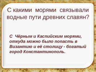 С какими морями связывали водные пути древних славян? С Чёрным и Каспийским